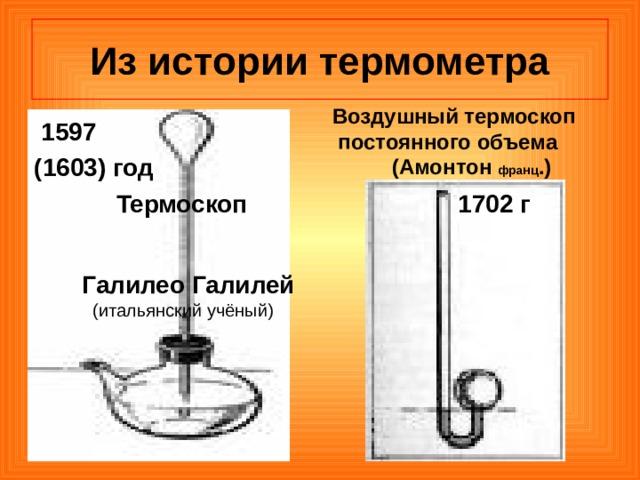 Из истории термометра Воздушный термоскоп  постоянного объема  (Амонтон франц .)  1597 (1603) год  Термоскоп   Галилео Галилей  (итальянский учёный)    1702 г