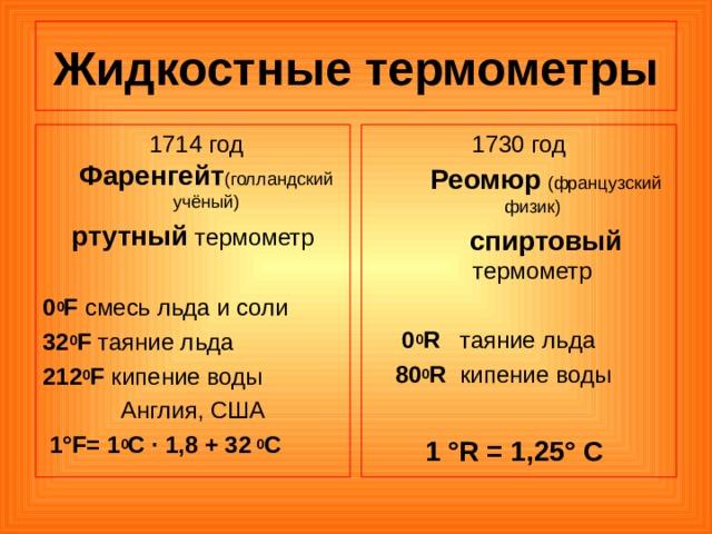 Жидкостные термометры  1714 год Фаренгейт (голландский  учёный) ртутный термометр 0 0 F смесь льда и соли 32 0 F таяние льда 212 0 F кипение воды Англия, США  1°F= 1 0 С · 1,8 + 32  0 С 1730 год  Реомюр  (французский  физик)  спиртовый термометр  0 0 R таяние льда  80 0 R  кипение воды 1 °R = 1,25° C