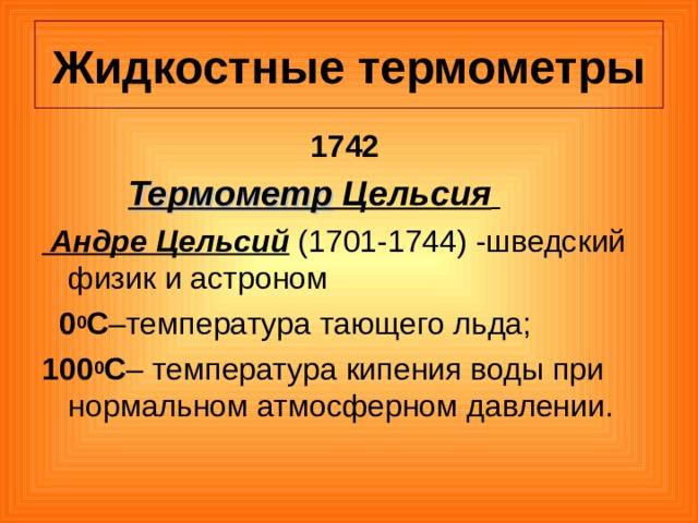 Жидкостные термометры 1742  Термометр  Цельсия   Андре Цельсий (1701-1744) -шведский физик и астроном  0 0 С –температура тающего льда; 100 0 С – температура кипения воды при нормальном атмосферном давлении.