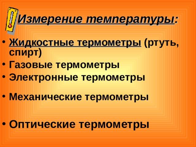 Измерение температуры : Жидкостные термометры (ртуть, спирт) Газовые термометры Электронные термометры  Механические термометры  Оптические термометры