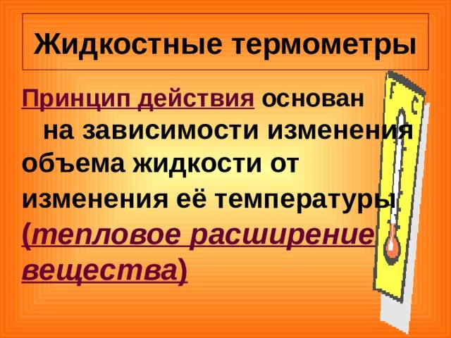 Жидкостные термометры  Принцип действия основан  на зависимости изменения объема жидкости от изменения её температуры  ( тепловое расширение вещества )