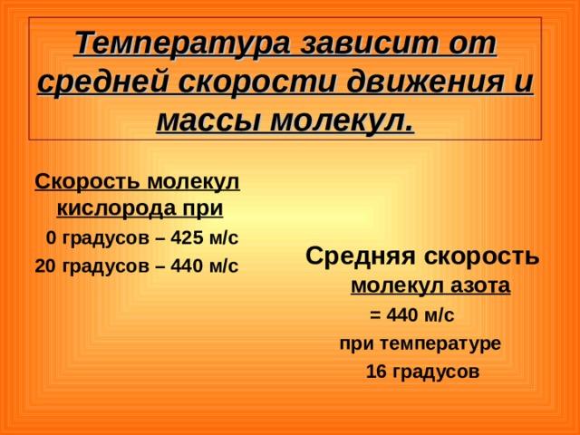 Температура зависит от средней скорости движения и массы молекул. Скорость молекул кислорода при  0 градусов – 425 м/с 20 градусов – 440 м/с Средняя скорость  молекул азота  = 440 м/с при температуре 16 градусов