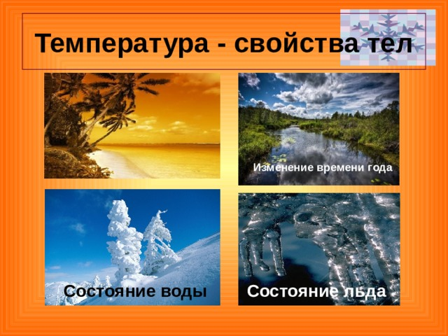Температура - свойства тел Изменение времени года Состояние воды Состояние льда