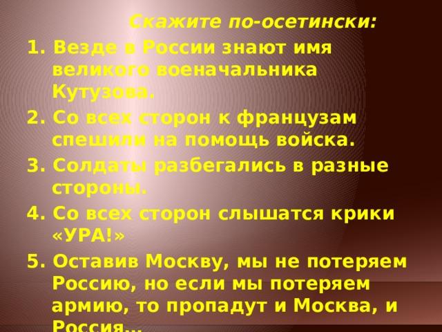 Скажите по-осетински: 1. Везде в России знают имя великого военачальника Кутузова. 2. Со всех сторон к французам спешили на помощь войска. 3. Солдаты разбегались в разные стороны. 4. Со всех сторон слышатся крики «УРА!» 5. Оставив Москву, мы не потеряем Россию, но если мы потеряем армию, то пропадут и Москва, и Россия…