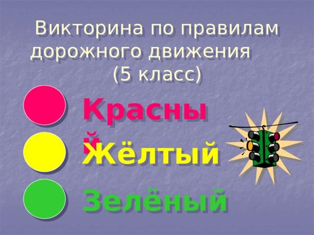 Викторина по правилам дорожного движения   (5 класс)   Красный Жёлтый Зелёный