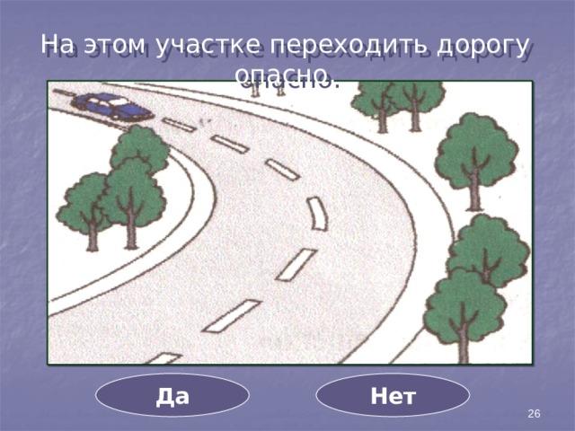 На этом участке переходить дорогу опасно. Да Нет 26