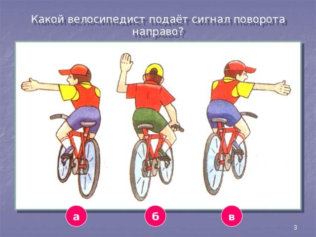 Какой велосипедист подаёт сигнал поворота направо? а в б 3