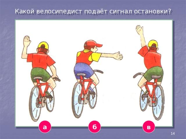 Какой велосипедист подаёт сигнал остановки? а в б 14