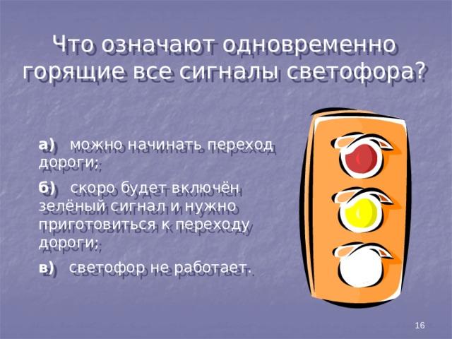 Что означают одновременно горящие все сигналы светофора? а) можно начинать переход дороги; б) скоро будет включён зелёный сигнал и нужно приготовиться к переходу дороги; в) светофор не работает. 16