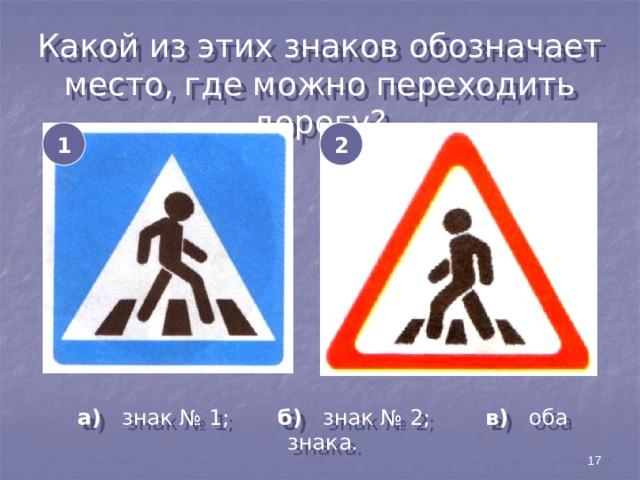 Какой из этих знаков обозначает место, где можно переходить дорогу? 1 2 а) знак № 1; б) знак № 2; в) оба знака. 17