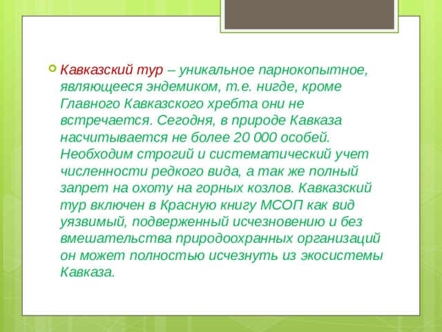 Кавказский тур – уникальное парнокопытное, являющееся эндемиком, т.е. нигде, кроме Главного Кавказского хребта они не встречается . Сегодня, в природе Кавказа насчитывается не более 20 000 особей. Необходим строгий и систематический учет численности редкого вида, а так же полный запрет на охоту на горных козлов. Кавказский тур включен в Красную книгу МСОП как вид уязвимый, подверженный исчезновению и без вмешательства природоохранных организаций он может полностью исчезнуть из экосистемы Кавказа.