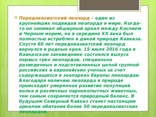 Переднеазиатский леопард – один из крупнейших подвидов леопарда в мире. Когда-то он занимал обширный ареал между Каспием и Черным морем, но в середине XX века был полностью истреблен в дикой природе Кавказа. Спустя 60 лет переднеазиатский леопард вернулся в родные края. 15 июля 2016 года в Кавказском заповеднике состоялся выпуск первых трех леопардов, специально разведенных и подготовленных целой группой российских и европейских ученых за счет содержащихся в зоопарках Европы леопардов. Благодаря наличию леопарда в природе происходит умеренное развитие популяций волка и различных парнокопытных животных, тем самым сохраняется природный баланс. В будущем Северный Кавказ станет настоящим ареалом обитания более 50 переднеазиатских леопардов .