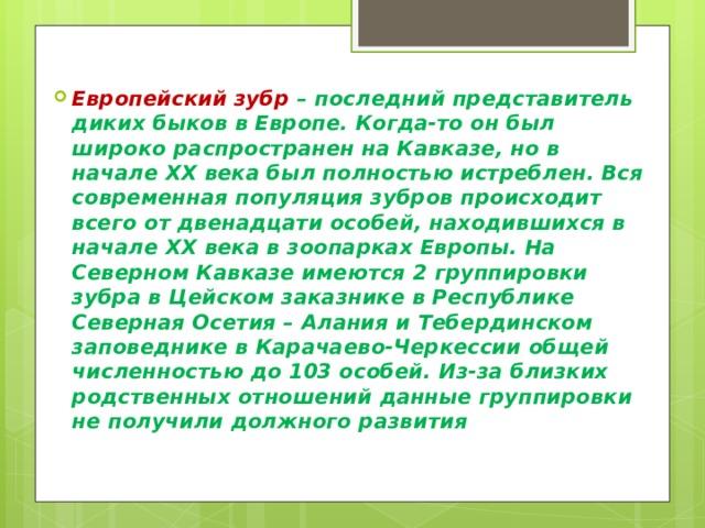 Европейский зубр – последний представитель диких быков в Европе. Когда-то он был широко распространен на Кавказе, но в начале XX века был полностью истреблен. Вся современная популяция зубров происходит всего от двенадцати особей, находившихся в начале XX века в зоопарках Европы. На Северном Кавказе имеются 2 группировки зубра в Цейском заказнике в Республике Северная Осетия – Алания и Тебердинском заповеднике в Карачаево-Черкессии общей численностью до 103 особей. Из-за близких родственных отношений данные группировки не получили должного развития