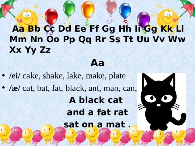 Aa Bb Cc Dd Ee Ff Gg Hh Ii Gg Kk Ll Mm Nn Oo Pp Qq Rr Ss Tt Uu Vv Ww Xx Yy Zz Aa /ei/ cake, shake, lake, make, plate /æ/ cat, bat, fat, black, ant, man, can, name, plane A black cat and a fat rat sat on a mat .