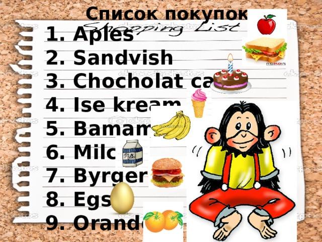 Список покупок: 1. Aples 2. Sandvish 3. Chocholat cake 4. Ise kream 5. Bamamas 6. Milc 7. Byrgers 8. Egs 9. Orande