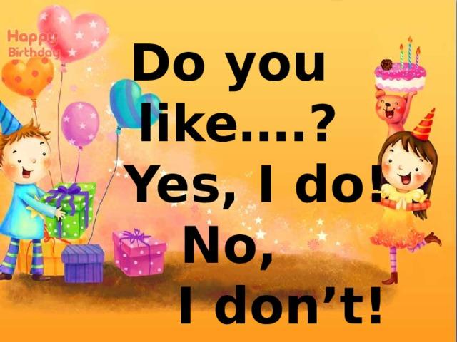 Do you like….?  Yes, I do! No,  I don't!