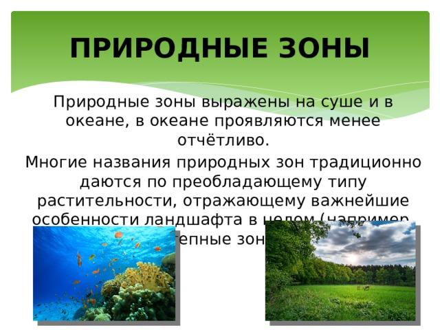 ПРИРОДНЫЕ ЗОНЫ Природные зоны выражены на суше и в океане, в океане проявляются менее отчётливо. Многие названия природных зон традиционно даются по преобладающему типу растительности, отражающему важнейшие особенности ландшафта в целом (например, лесные зоны, степные зоны, зоны саванн).