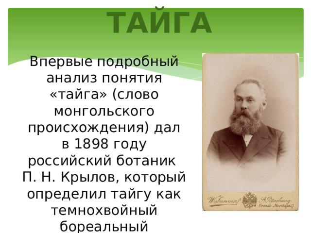 ТАЙГА Впервые подробный анализ понятия «тайга» (слово монгольского происхождения) дал в 1898 году российский ботаник П. Н. Крылов, который определил тайгу как темнохвойный бореальный сомкнутый лес.
