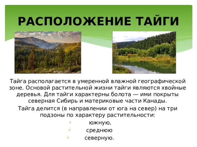 РАСПОЛОЖЕНИЕ ТАЙГИ Тайга располагается в умеренной влажной географической зоне. Основой растительной жизни тайги являются хвойные деревья. Для тайги характерны болота — ими покрыты северная Сибирь и материковые части Канады. Тайга делится (в направлении от юга на север) на три подзоны по характеру растительности: