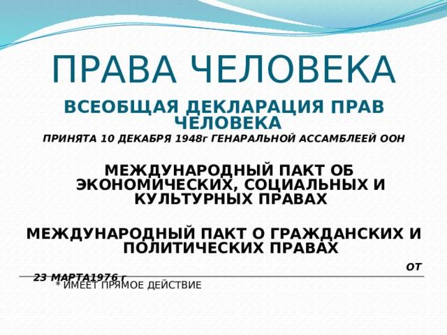 ПРАВА ЧЕЛОВЕКА ВСЕОБЩАЯ ДЕКЛАРАЦИЯ ПРАВ ЧЕЛОВЕКА  ПРИНЯТА 10 ДЕКАБРЯ 1948г ГЕНАРАЛЬНОЙ АССАМБЛЕЕЙ ООН   МЕЖДУНАРОДНЫЙ ПАКТ ОБ ЭКОНОМИЧЕСКИХ, СОЦИАЛЬНЫХ И КУЛЬТУРНЫХ ПРАВАХ  МЕЖДУНАРОДНЫЙ ПАКТ О ГРАЖДАНСКИХ И ПОЛИТИЧЕСКИХ ПРАВАХ  ОТ 23 МАРТА1976 г  * ИМЕЕТ ПРЯМОЕ ДЕЙСТВИЕ