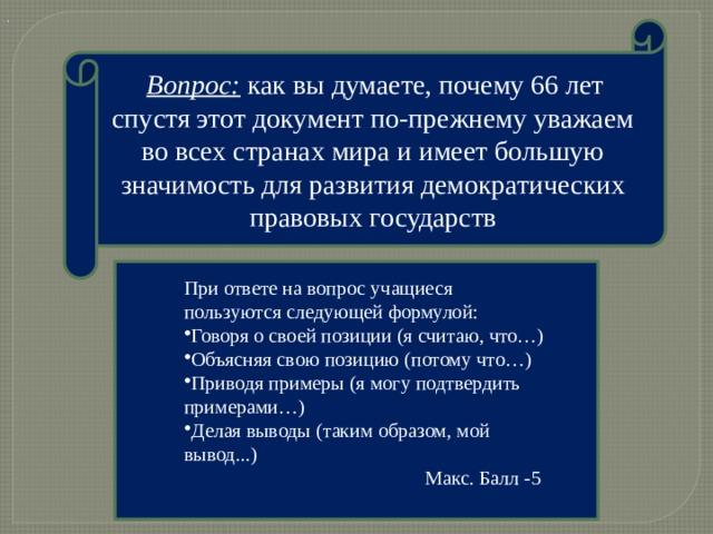 .  Вопрос: как вы думаете, почему 66 лет спустя этот документ по-прежнему уважаем во всех странах мира и имеет большую значимость для развития демократических правовых государств При ответе на вопрос учащиеся пользуются следующей формулой: Говоря о своей позиции (я считаю, что…) Объясняя свою позицию (потому что…) Приводя примеры (я могу подтвердить примерами…) Делая выводы (таким образом, мой вывод...) Макс. Балл -5