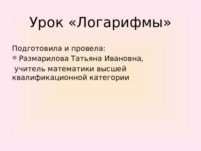 Урок «Логарифмы» Подготовила и провела: Размарилова Татьяна Ивановна,  учитель математики высшей квалификационной категории