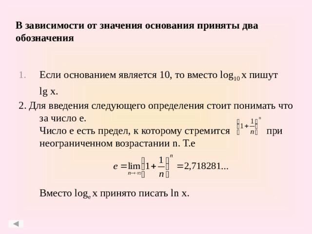 В зависимости от значения основания приняты два обозначения Если основанием является 10, то вместо log 10 x пишут  lg x. 2. Для введения следующего определения стоит понимать что за число e.  Число е есть предел, к которому стремится при неограниченном возрастании n. Т.е     Вместо log e x принято писать ln x.