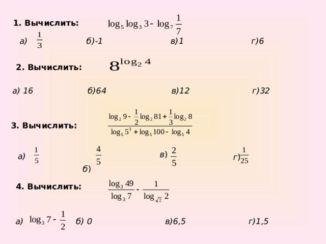 1. Вычислить: б)-1 в)1 г)6 а)  2. Вычислить:  а) 16 б)64 в)12 г)32 3. Вычислить:   б ) в ) а)   г ) 4. Вычислить:  б) 0 в)6,5 г)1,5 а)