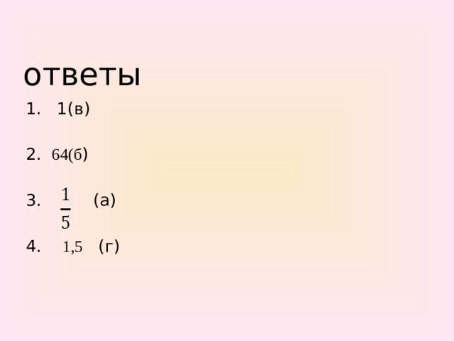ответы 1. 1(в) 2. 64(б ) 3. (а) 4. 1,5 (г)