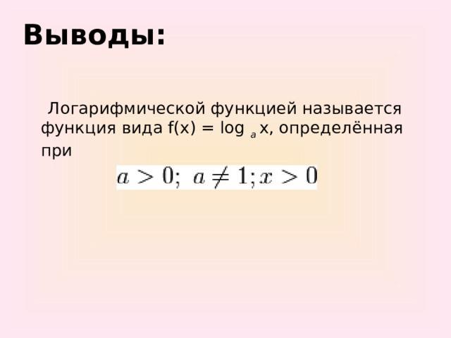Выводы:    Логарифмической функцией называется функция вида f(x) = log а x, определённая при