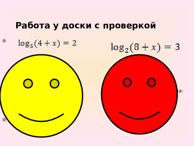 Работа у доски с проверкой     Решение:   По определению логарифма:  4+x=5 2  4+x=25  x=21 Ответ: x = 21.        Решение:   По определению логарифма:  8+x= 2 3  8+x=8  x=0 Ответ: x = 0.