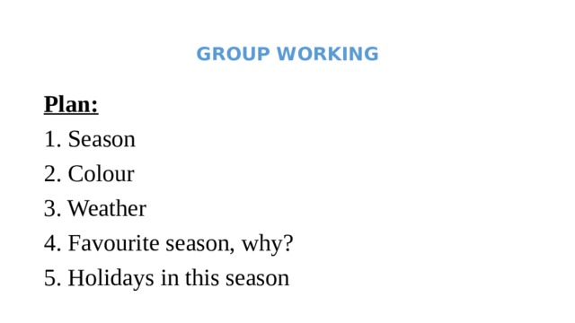 GROUP WORKING   Plan: 1. Season 2. Colour 3. Weather 4. Favourite season, why? 5. Holidays in this season