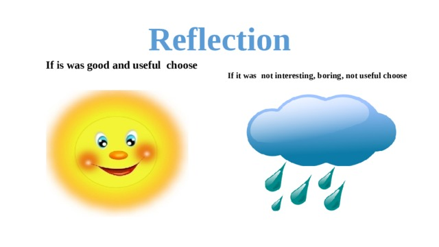 Reflection   If is was good and useful choose   If it was not interesting, boring, not useful choose