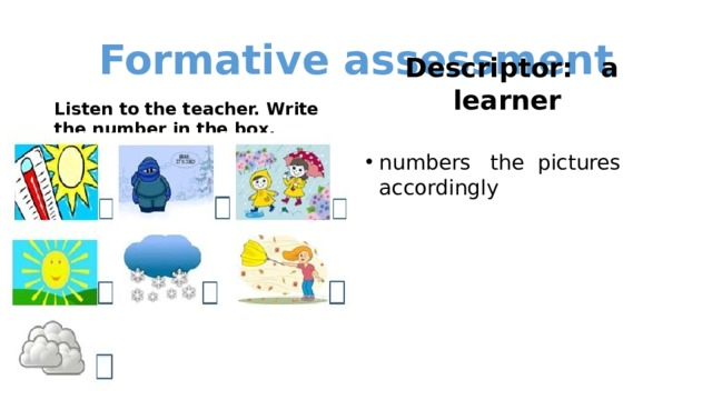 Formative assessment  Listen to the teacher. Write the number in the box.  Descriptor: a learner
