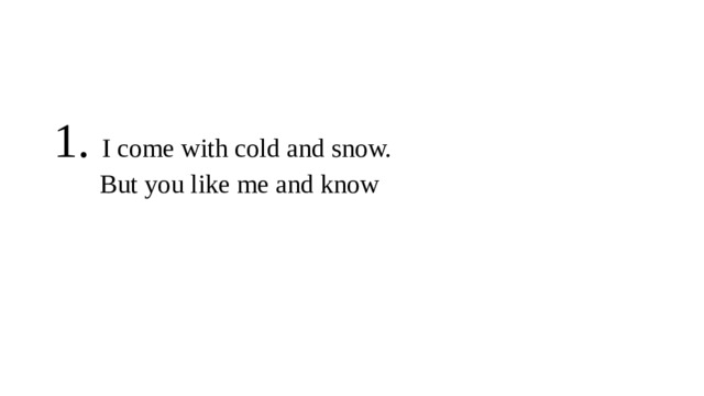 1. I come with cold and snow.  But you like me and know