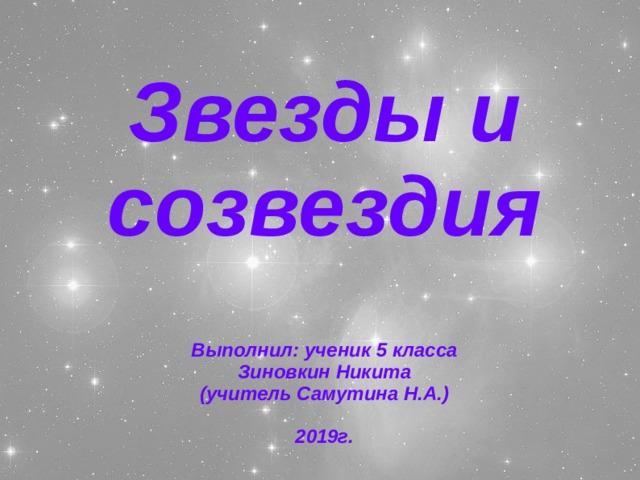Звезды и созвездия   Выполнил: ученик 5 класса  Зиновкин Никита  (учитель Самутина Н.А.)   2019г.