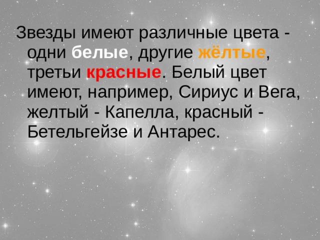 Звезды имеют различные цвета - одни белые , другие жёлтые , третьи красные . Белый цвет имеют, например, Сириус и Вега, желтый - Капелла, красный - Бетельгейзе и Антарес.