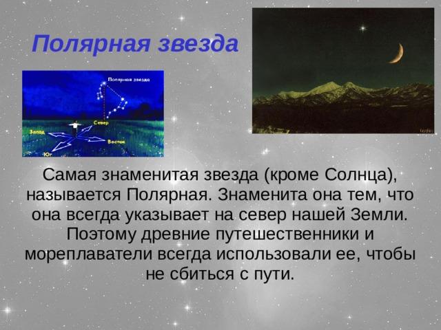 Полярная звезда Самая знаменитая звезда (кроме Солнца), называется Полярная. Знаменита она тем, что она всегда указывает на север нашей Земли. Поэтому древние путешественники и мореплаватели всегда использовали ее, чтобы не сбиться с пути.