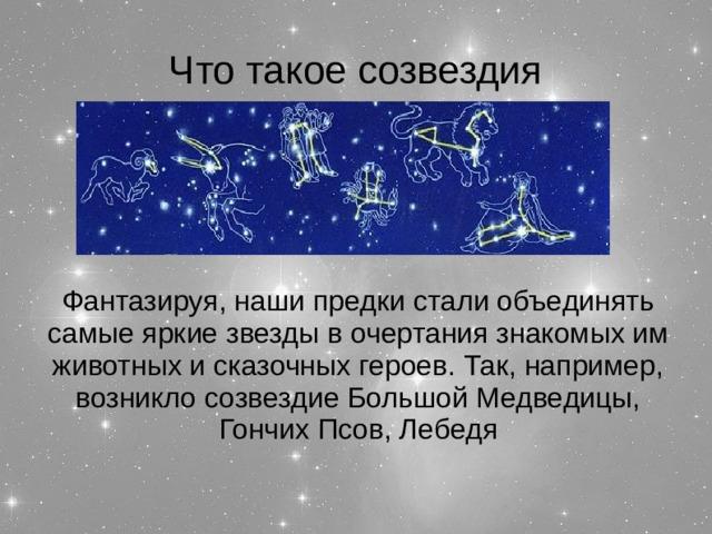 Что такое созвездия Фантазируя, наши предки стали объединять самые яркие звезды в очертания знакомых им животных и сказочных героев. Так, например, возникло созвездие Большой Медведицы, Гончих Псов, Лебедя