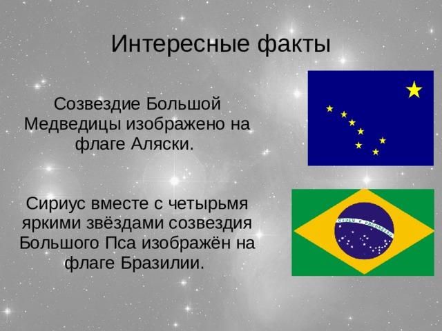 Интересные факты Созвездие Большой Медведицы изображено на флаге Аляски. Сириус вместе с четырьмя яркими звёздами созвездия Большого Пса изображён на флаге Бразилии.