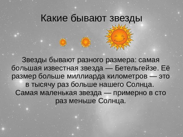 Какие бывают звезды Звезды бывают разного размера: самая большая известная звезда — Бетельгейзе. Её размер больше миллиарда километров — это в тысячу раз больше нашего Солнца. Самая маленькая звезда — примерно в сто раз меньше Солнца.
