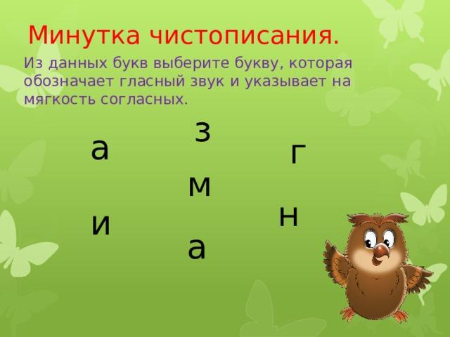 Минутка чистописания. Из данных букв выберите букву, которая обозначает гласный звук и указывает на мягкость согласных. з а г м н и а