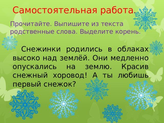 Самостоятельная работа. Прочитайте. Выпишите из текста родственные слова. Выделите корень.  Снежинки родились в облаках высоко над землёй. Они медленно опускались на землю. Красив снежный хоровод! А ты любишь первый снежок?