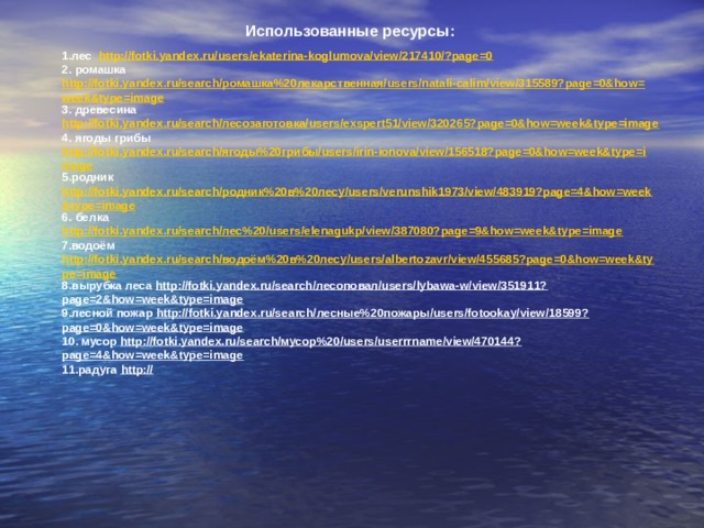 Использованные ресурсы: 1.лес http://fotki.yandex.ru/users/ekaterina-koglumova/view/217410/?page=0 2. ромашка http://fotki.yandex.ru/search/ромашка%20лекарственная/users/natali-calim/view/315589?page=0&how=week&type=image 3. древесина http://fotki.yandex.ru/search/лесозаготовка/users/exspert51/view/320265?page=0&how=week&type=image 4. ягоды грибы http://fotki.yandex.ru/search/ягоды%20грибы/users/irin-ionova/view/156518?page=0&how=week&type=image 5.родник http://fotki.yandex.ru/search/родник%20в%20лесу/users/verunshik1973/view/483919?page=4&how=week&type=image 6. белка http://fotki.yandex.ru/search/лес%20/users/elenagukp/view/387080?page=9&how=week&type=image 7.водоём http://fotki.yandex.ru/search/водоём%20в%20лесу/users/albertozavr/view/455685?page=0&how=week&type=image 8.вырубка леса http://fotki.yandex.ru/search/лесоповал/users/lybawa-w/view/351911?page=2&how=week&type=image 9.лесной пожар http://fotki.yandex.ru/search/лесные%20пожары/users/fotookay/view/18599?page=0&how=week&type=image 10. мусор http://fotki.yandex.ru/search/мусор%20/users/userrrname/view/470144?page=4&how=week&type=image 11.радуга http://