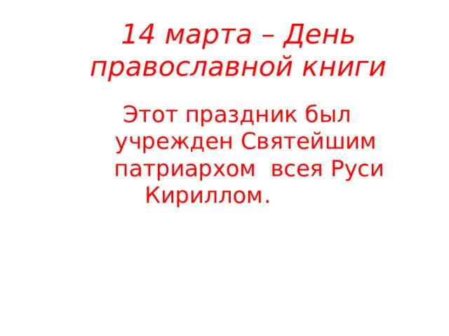 14 марта – День православной книги Этот праздник был учрежден Святейшим патриархом всея Руси Кириллом. ко дню выпуска первой печатной православной книги «Апостол».