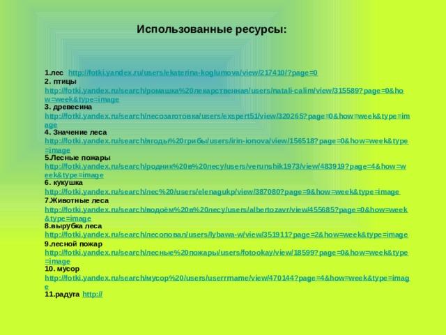 Использованные ресурсы: 1.лес http://fotki.yandex.ru/users/ekaterina-koglumova/view/217410/?page=0 2. птицы http://fotki.yandex.ru/search/ромашка%20лекарственная/users/natali-calim/view/315589?page=0&how=week&type=image 3. древесина http://fotki.yandex.ru/search/лесозаготовка/users/exspert51/view/320265?page=0&how=week&type=image 4. Значение леса http://fotki.yandex.ru/search/ягоды%20грибы/users/irin-ionova/view/156518?page=0&how=week&type=image 5.Лесные пожары http://fotki.yandex.ru/search/родник%20в%20лесу/users/verunshik1973/view/483919?page=4&how=week&type=image 6. кукушка http://fotki.yandex.ru/search/лес%20/users/elenagukp/view/387080?page=9&how=week&type=image 7.Животные леса http://fotki.yandex.ru/search/водоём%20в%20лесу/users/albertozavr/view/455685?page=0&how=week&type=image 8.вырубка леса http://fotki.yandex.ru/search/лесоповал/users/lybawa-w/view/351911?page=2&how=week&type=image 9.лесной пожар http://fotki.yandex.ru/search/лесные%20пожары/users/fotookay/view/18599?page=0&how=week&type=image 10. мусор http://fotki.yandex.ru/search/мусор%20/users/userrrname/view/470144?page=4&how=week&type=image 11.радуга http://