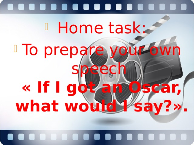 Home task: To prepare your own speech  « If I got an Oscar, what would I say?».