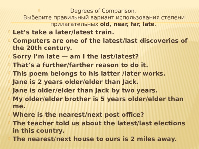 Degrees of Comparison.  Выберите правильный вариант использования степени прилагательных old, near, far, late . Let's take a later/latest train. Computers are one of the latest/last discoveries of the 20th century. Sorry I'm late — am I the last/latest? That's a further/farther reason to do it. This poem belongs to his latter /later works. Jane is 2 years older/elder than Jack. Jane is older/elder than Jack by two years. My older/elder brother is 5 years older/elder than me. Where is the nearest/next post office? The teacher told us about the latest/last elections in this country. The nearest/next house to ours is 2 miles away.