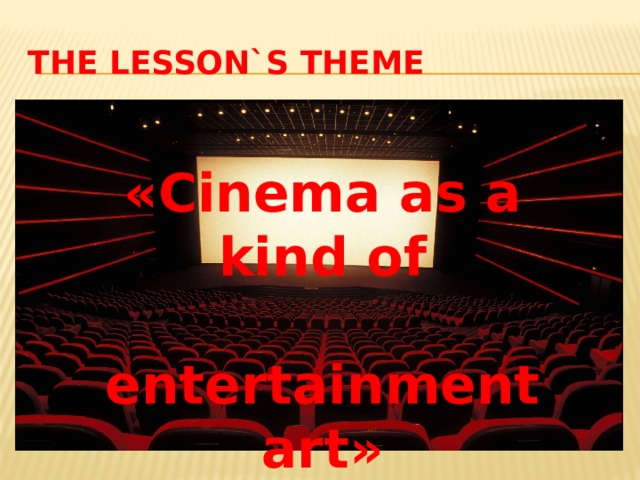 The Lesson`s Theme «Cinema as a kind of  entertainment art»