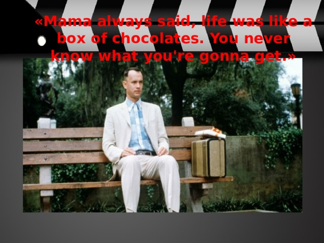 «Mama always said, life was like a box of chocolates. You never know what you're gonna get.»